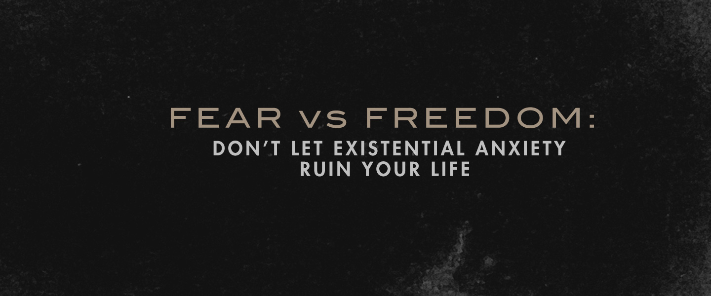 Fear vs. Freedom: Don't Let Existential Anxiety Ruin Your Life