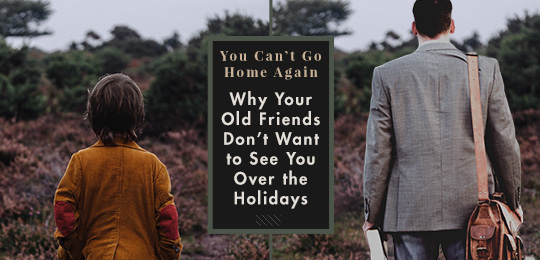 You Can't Go Home Again: Why Your Old Friends Don't Want to See You Over the Holidays