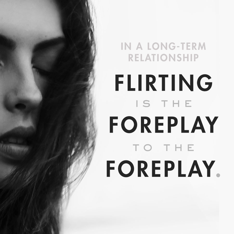 flirting is the foreplay to the foreplay