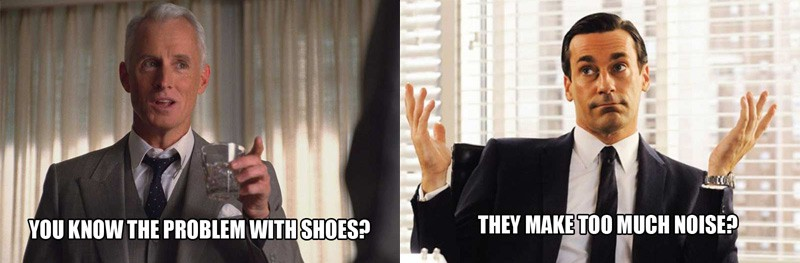 mad men meme problem with shoes is they make too much noise