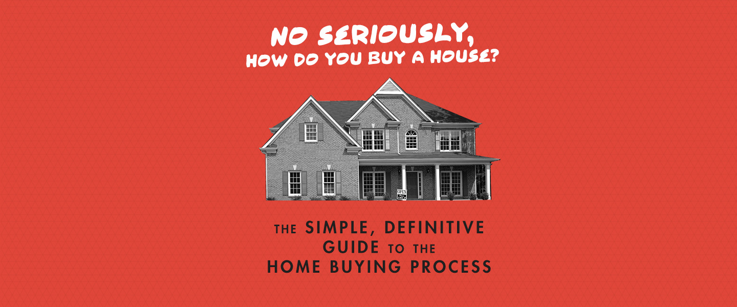 No Seriously, How Do You Buy a House: The Simple, Definitive Guide to the Home Buying Process