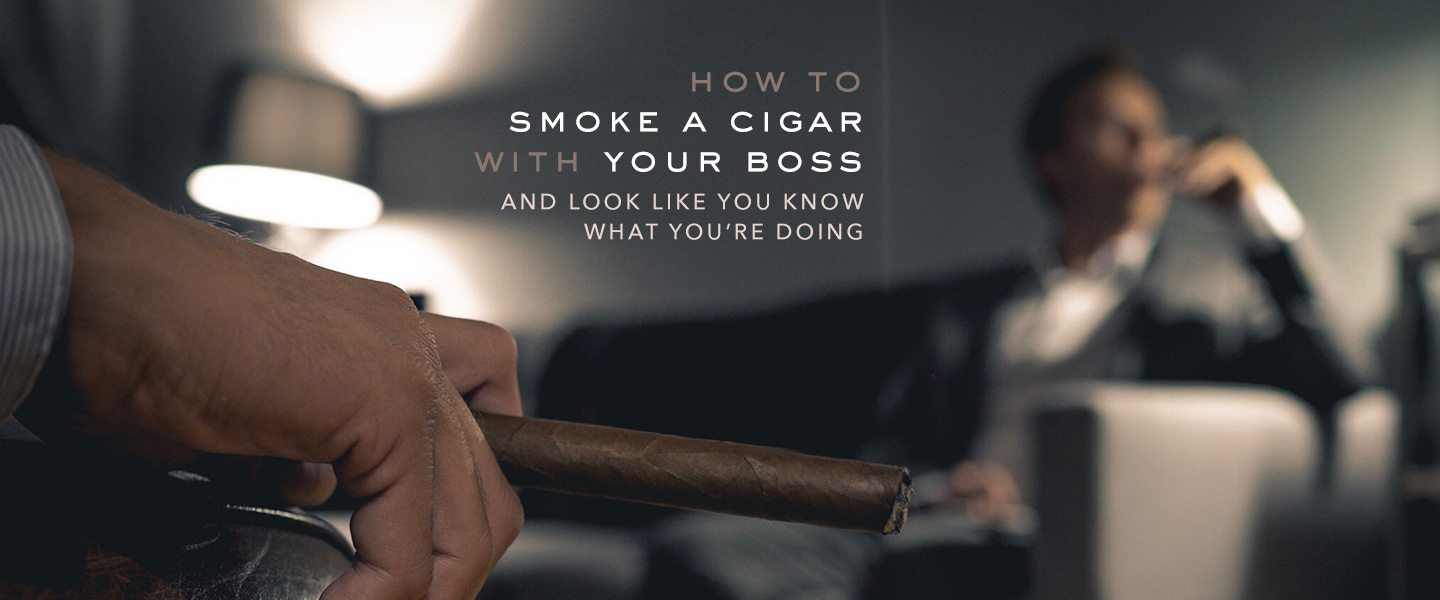 How to Smoke a Cigar with Your Boss and Look Like You Know What You're Doing: A Complete Guide
