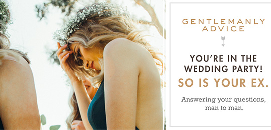 Gentlemanly Advice: You're in the wedding party! So is your ex.