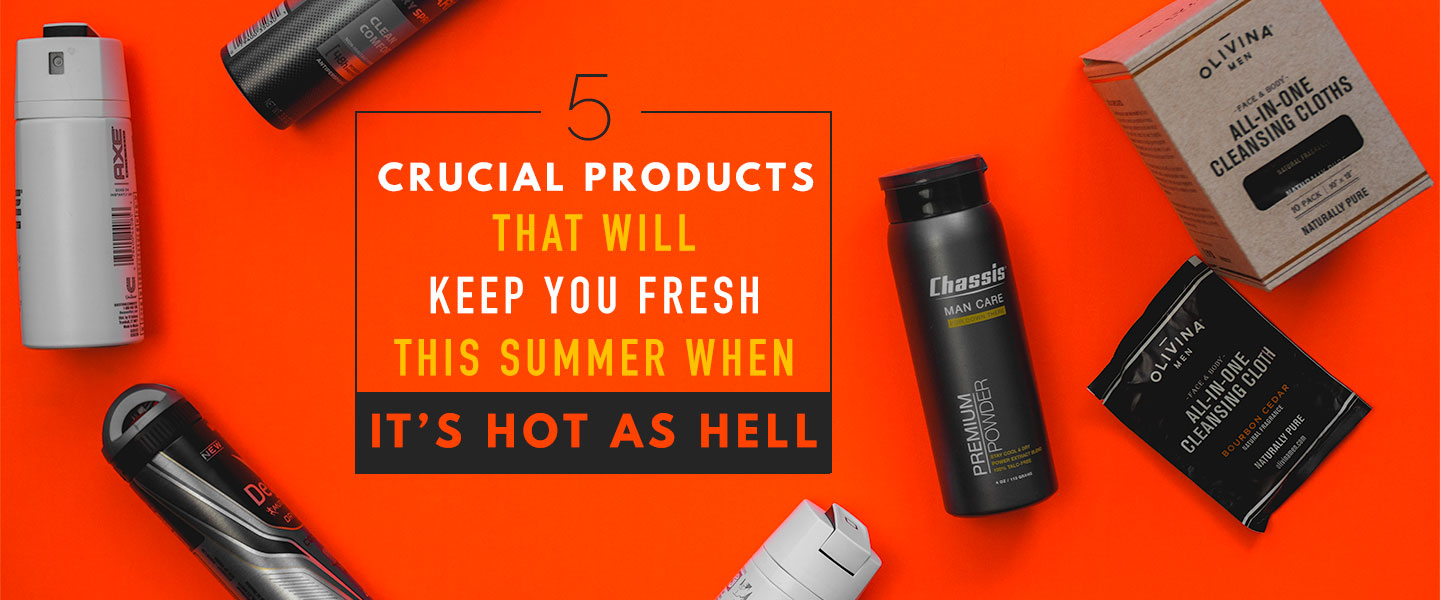 5 Crucial Products That Will Keep You Fresh This Summer When It's Hot as Hell