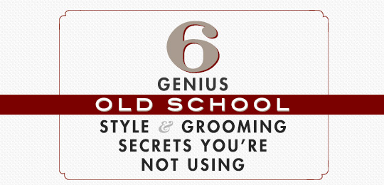 6 Genius Old School Style and Grooming Secrets You're Not Using