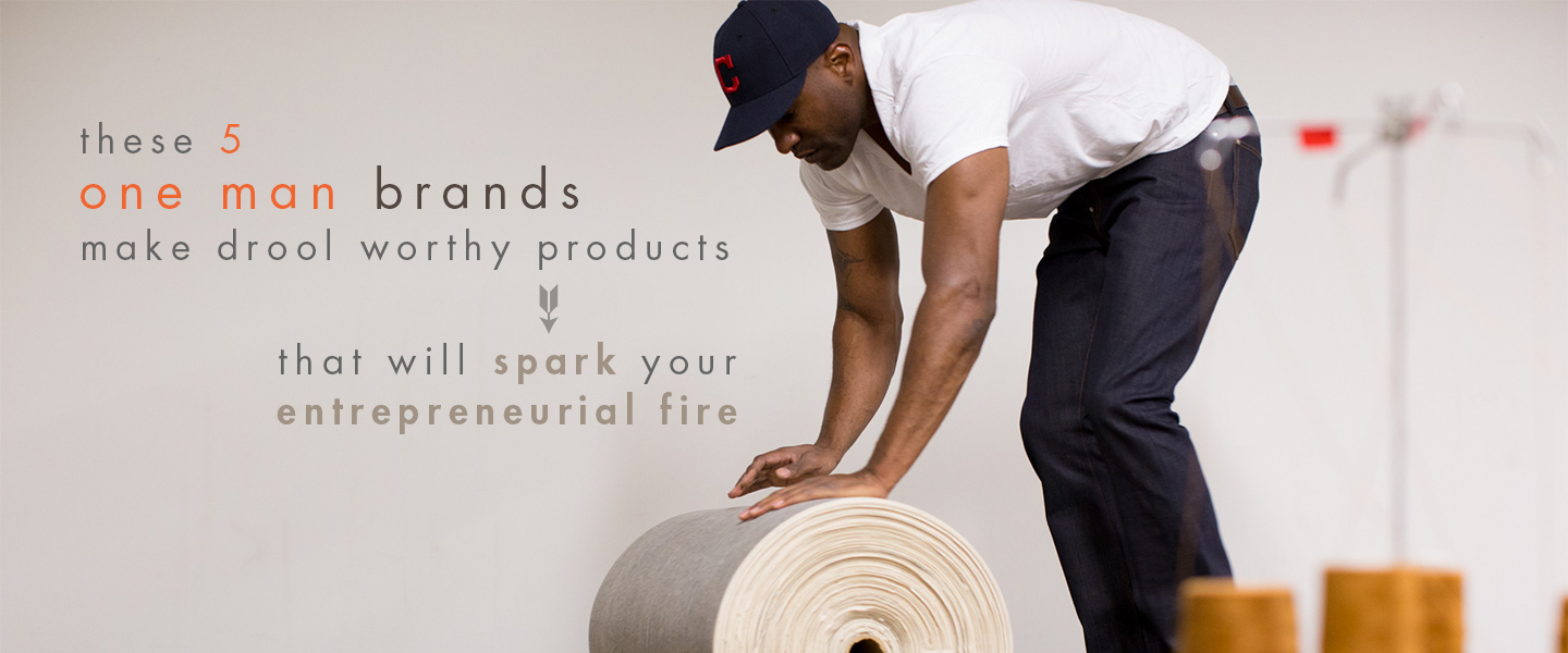 These 5 One Man Brands Make Drool Worthy Products That Will Spark Your Entrepreneurial Fire