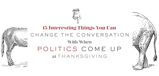 15 Interesting Things You Can Change the Conversation With When Politics Come Up at Thanksgiving