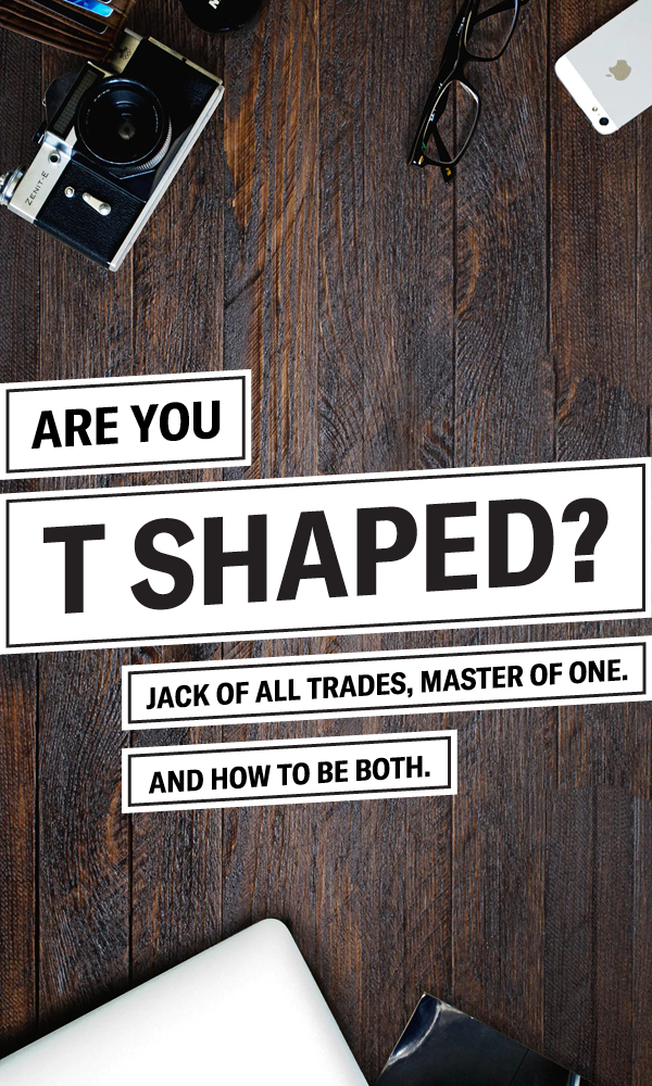 Are You T-Shaped? Jack of All Trades, Master of One – And How to Be Both