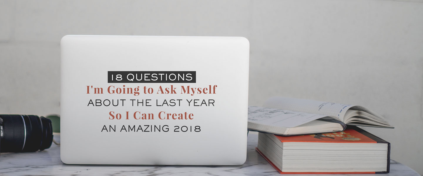 18 Questions I'm Going to Ask Myself About The Last Year So I Can Create an amazing 2018