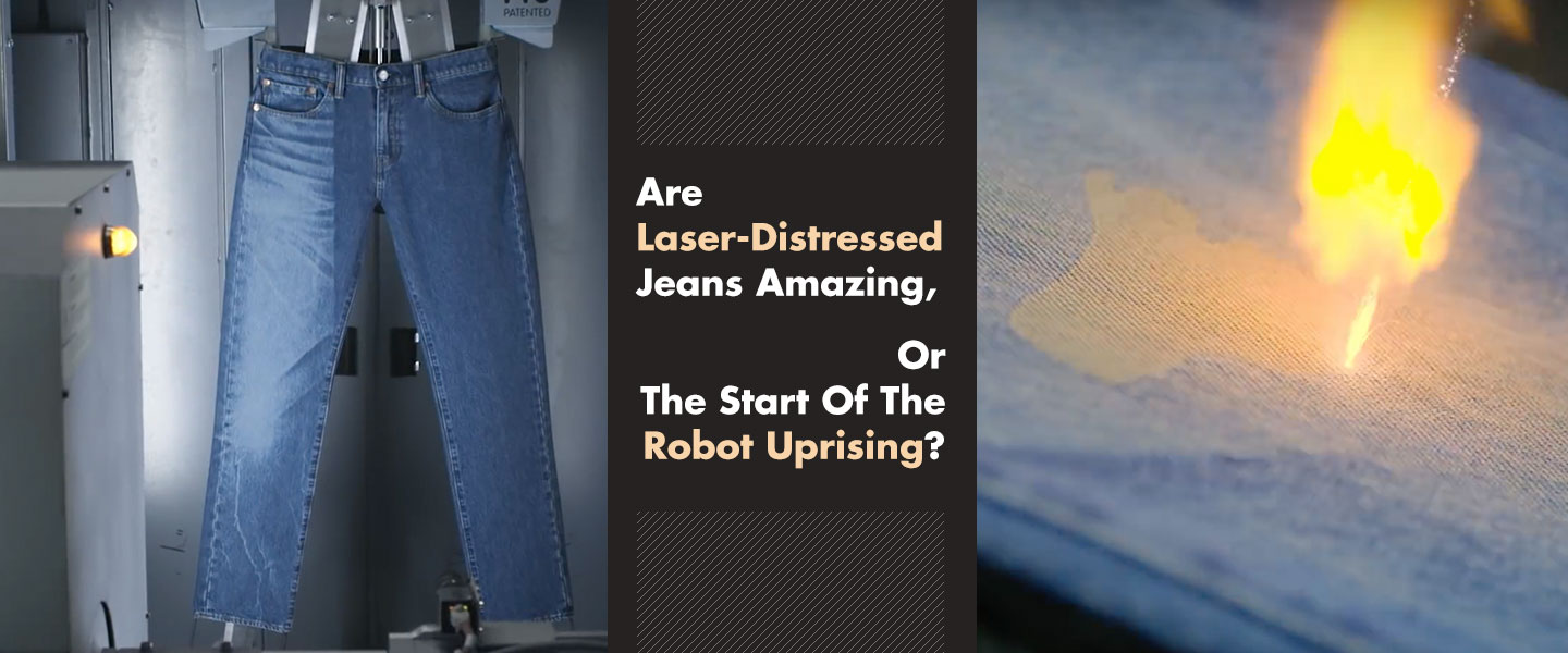 Are Laser-Distressed Jeans Amazing, Or The Start Of The Robot Uprising?