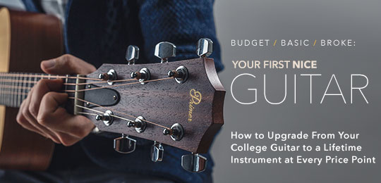 Budget / Basic / Broke: Upgrade From Your College Guitar to a Lifetime Instrument at Every Price Point