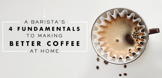 A Barista's 4 Fundamentals to Making Better Coffee at Home
