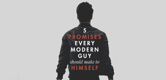 5 Promises Every Modern Guy Should Make to Himself