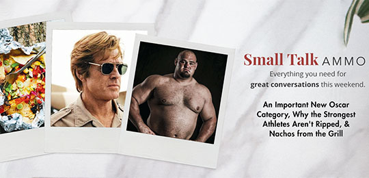 Small Talk Ammo: An Important New Oscar Category, Why the Strongest Athletes Aren't Ripped, & Nachos from the Grill