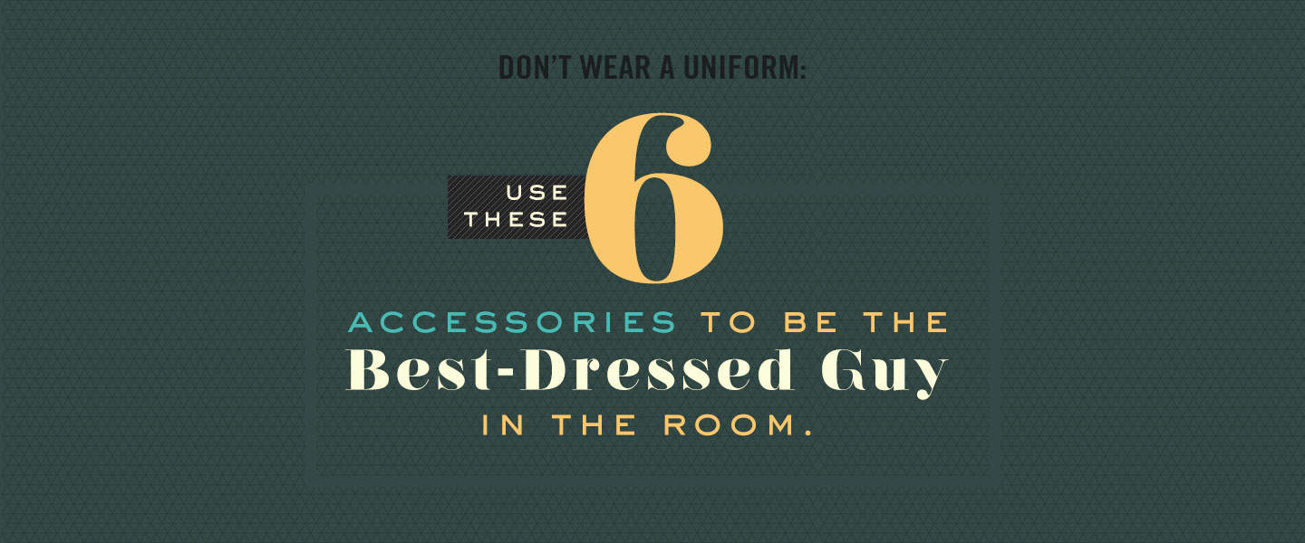 Don't Wear a Uniform: 6 Accessories to Be the Best-Dressed Guy in the Room
