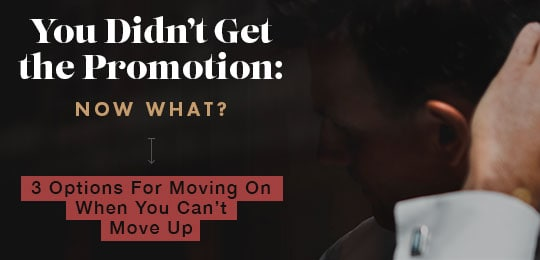 You Didn't Get the Promotion: Now What? 3 Options For Moving On When You Can't Move Up
