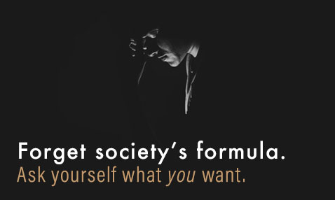 Forget society's formula. Ask yourself what you want. - Didn't get the promotion