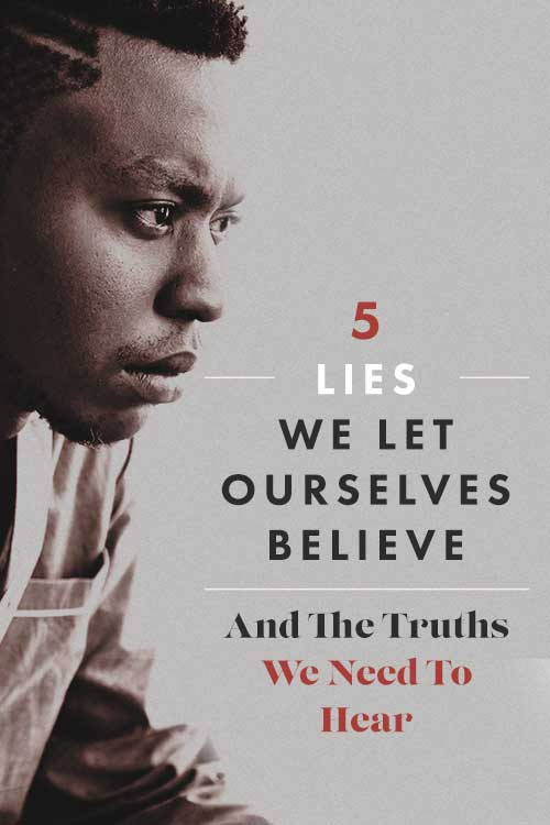 Five Lies We Let Ourselves Believe — And The Truths We Need To Hear