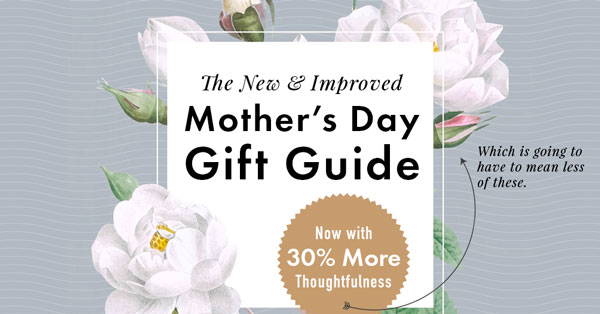 The New & Improved Mother's Day Gift Guide — Now With 30% More Thoughtfulness