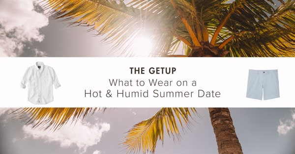 The Getup: What to Wear on a Hot & Humid Summer Date