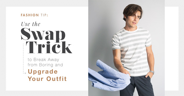 Fashion Tip: Use The Swap Trick to Break Away from Boring and Upgrade Your Outfit