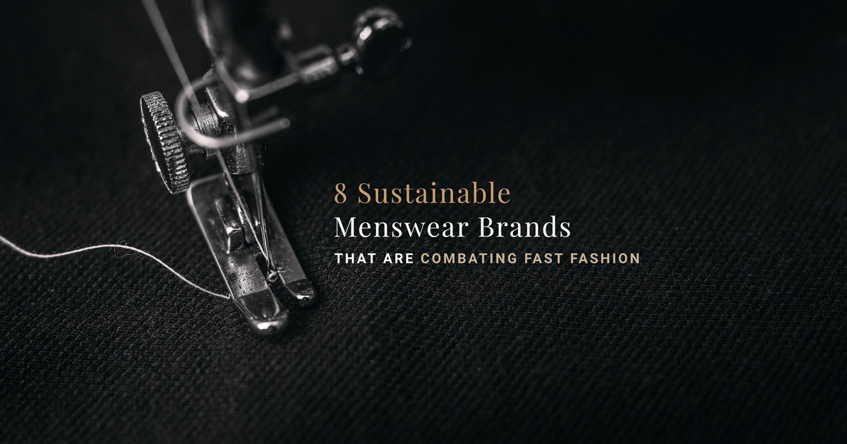 8 Sustainable Menswear Brands That Are Combating Fast Fashion