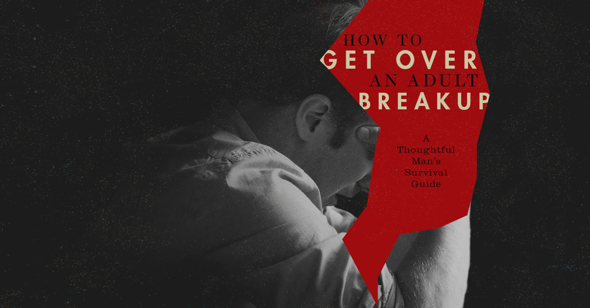 How to Get Over a Breakup: A Thoughtful Man's Survival Guide