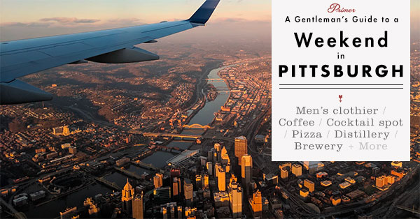 Weekend in Pittsburgh: A Gentleman's Guide to the Best Things to Eat, Drink, and Enjoy from Our Local Insider