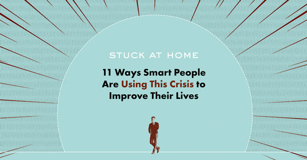 Stuck at Home: 11 Ways Smart People Are Using This Crisis to Improve Their Lives