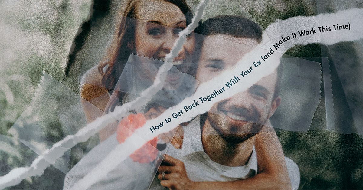 How To Get Back Together with Your Ex (and Make It Work This Time)