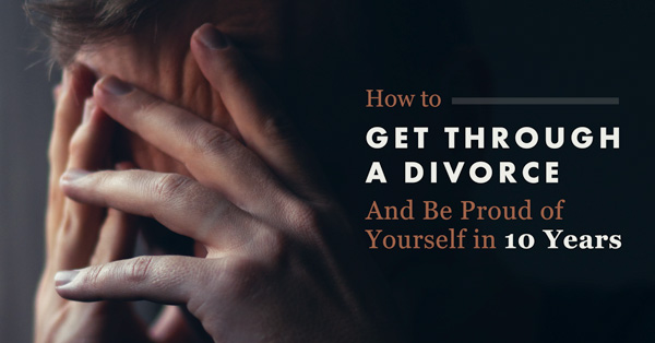 How to Get Through a Divorce and Be Proud of Yourself in 10 Years