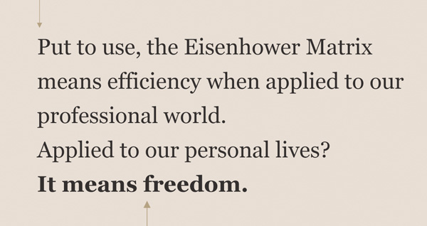 Put to use, the Eisenhower Matrix means efficiency when applied to our professional world. Applied to our personal lives? it means freedom.
