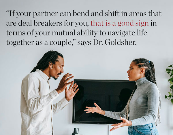 Relationship argument – If your partner can bend and shift in areas that are deal breakers for you, that is a good sign in terms of your mutual ability to navigate life together as a couple.