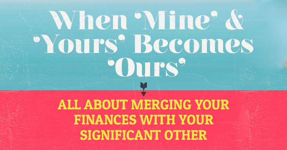 """When """"Mine"""" & """"Yours"""" Become """"Ours"""": All About Merging Your Finances with Your Significant Other"""