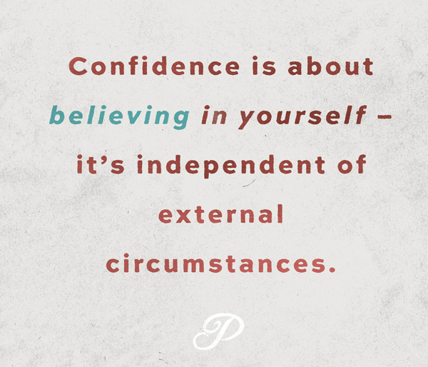 Confidence is about believing in yourself – it's independent of external circumstances.