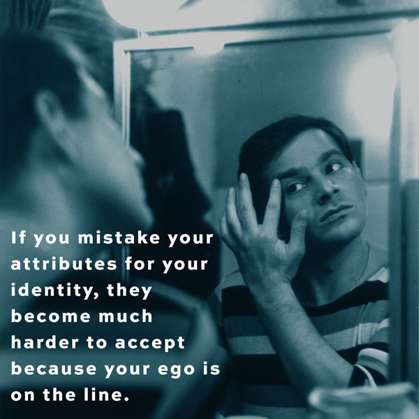 If you mistake your attributes for your identity, they become much harder to accept because your ego is on the line.