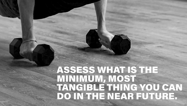 Assess what is the minimum, most tangible thing you can do in the near future.